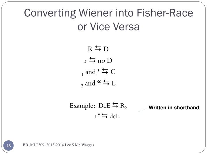 Converting Wiener into Fisher-Race or Vice Versa