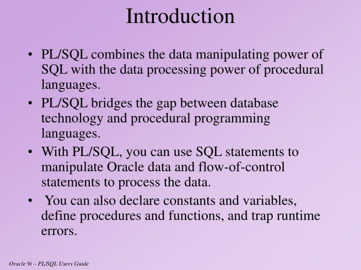 PL/SQL combines the data manipulating power of SQL with the data processing power of procedural languages.