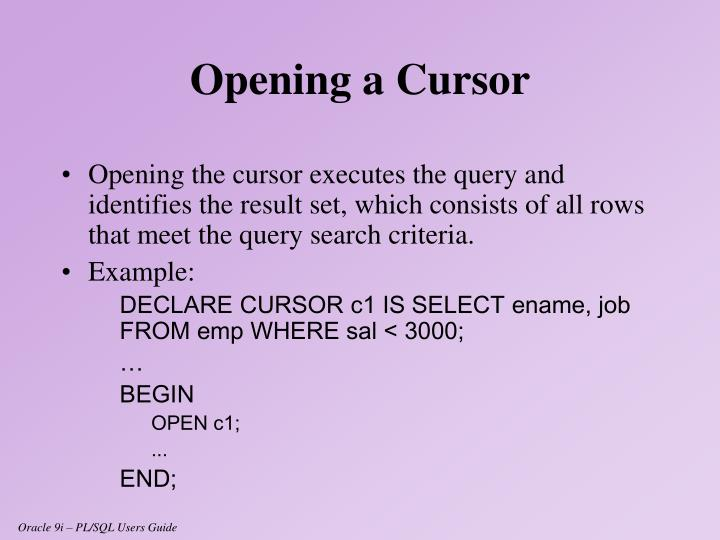Opening the cursor executes the query and identifies the result set, which consists of all rows that meet the query search criteria.