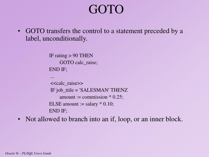 GOTO transfers the control to a statement preceded by a label, unconditionally.