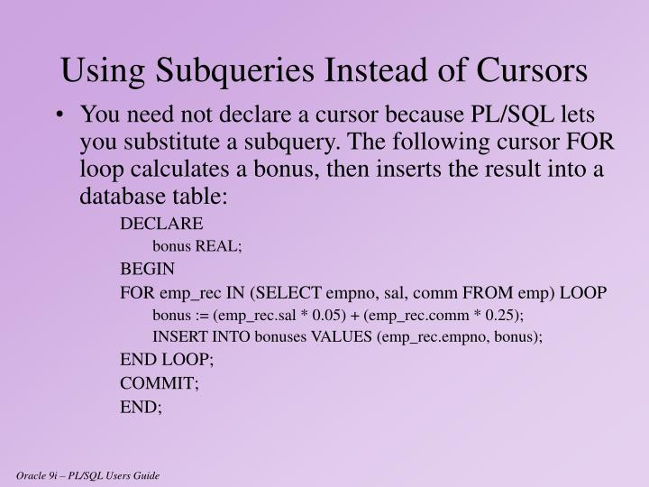 You need not declare a cursor because PL/SQL lets you substitute a subquery. The following cursor FOR loop calculates a bonus, then inserts the result into a database table: