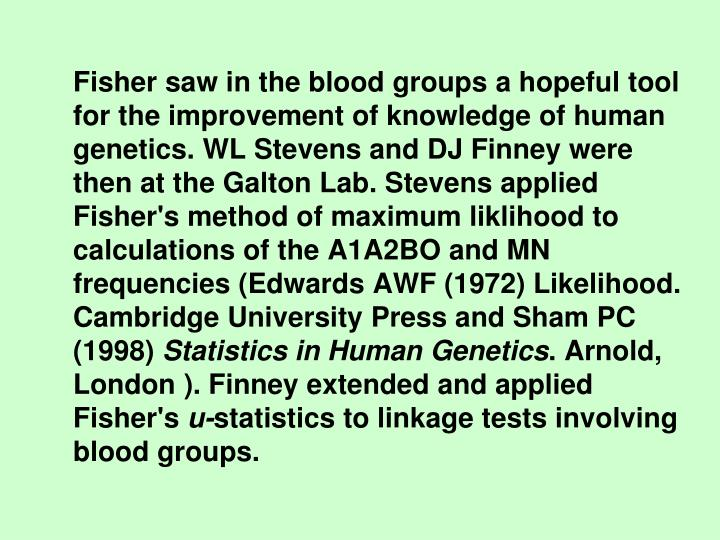 Fisher saw in the blood groups a hopeful tool for the improvement of knowledge of human genetics. WL Stevens and DJ Finney were then at the Galton Lab. Stevens applied Fisher's method of maximum liklihood to calculations of the A1A2BO and MN frequencies (Edwards AWF (1972) Likelihood. Cambridge University Press and Sham PC (1998)