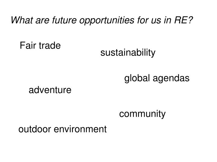 What are future opportunities for us in RE?