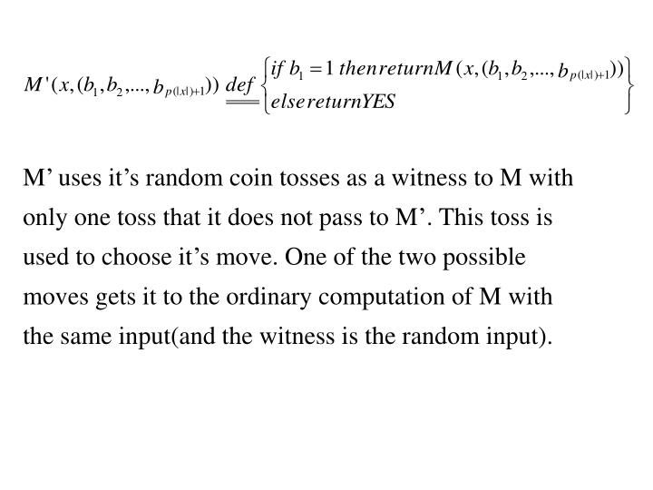 M uses its random coin tosses as a witness to M with only one toss that it does not pass to M. This toss is used to choose its move. One of the two possible moves gets it to the ordinary computation of M with the same input(and the witness is the random input).