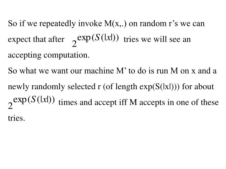 So if we repeatedly invoke M(x,.) on random r's we can expect that after                           tries we will see an accepting computation.