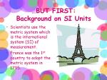 but first background on si units