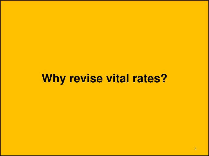 Why revise vital rates