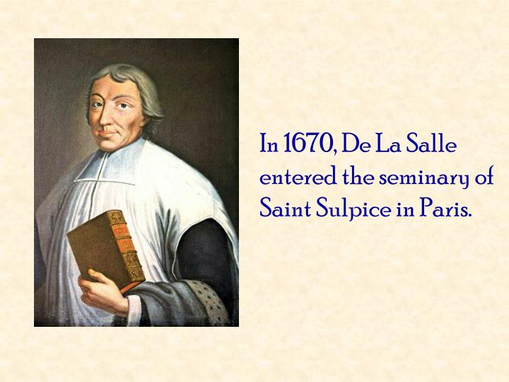 In 1670, De La Salle entered the seminary of Saint Sulpice in Paris.