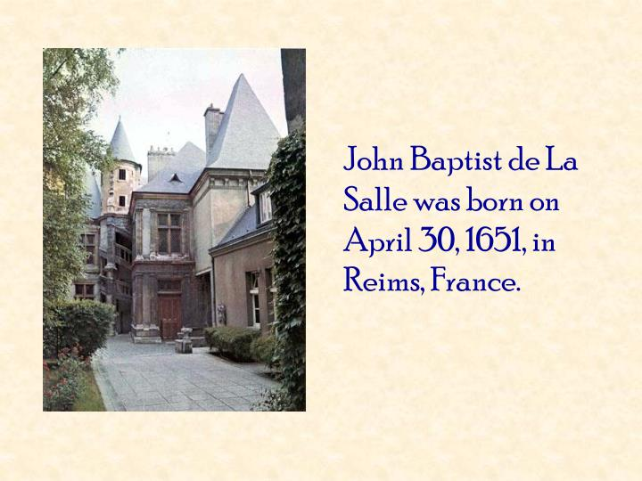 John Baptist de La Salle was born on April 30, 1651, in Reims, France.