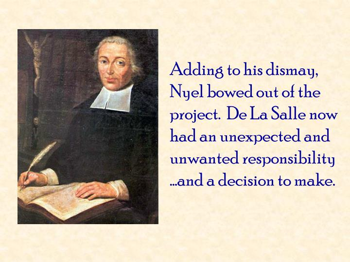 Adding to his dismay, Nyel bowed out of the project.  De La Salle now had an unexpected and unwanted responsibility …and a decision to make.