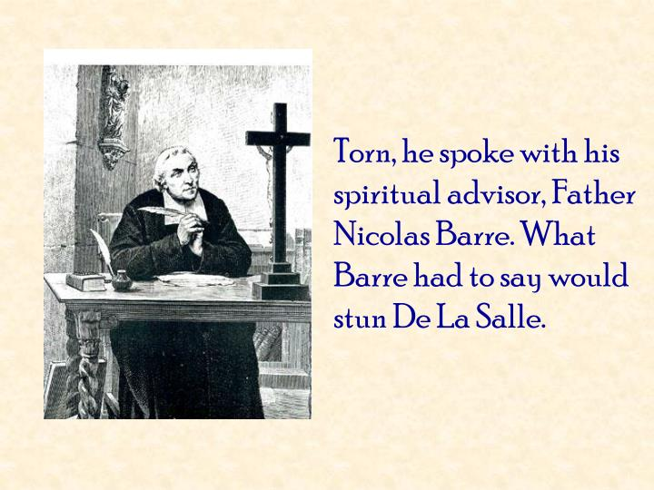 Torn, he spoke with his spiritual advisor, Father Nicolas Barre. What Barre had to say would stun De La Salle.