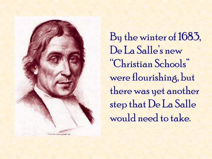 "By the winter of 1683, De La Salle's new ""Christian Schools"" were flourishing, but there was yet another step that De La Salle would need to take."
