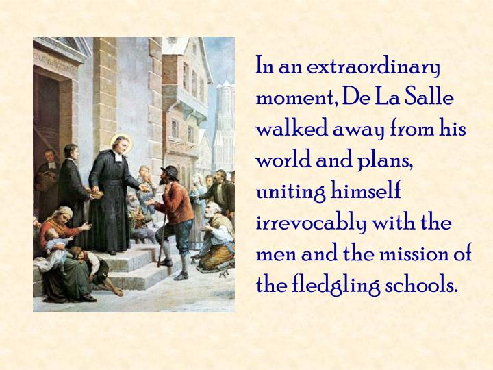 In an extraordinary moment, De La Salle walked away from his world and plans, uniting himself irrevocably with the men and the mission of the fledgling schools.