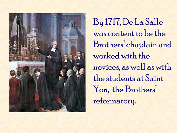 By 1717, De La Salle was content to be the Brothers' chaplain and worked with the novices, as well as with the students at Saint Yon,  the Brothers' reformatory.