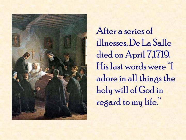 "After a series of illnesses, De La Salle died on April 7,1719.  His last words were ""I adore in all things the holy will of God in regard to my life."""