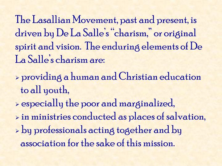 "The Lasallian Movement, past and present, is driven by De La Salle's ""charism,"" or original spirit and vision.  The enduring elements of De La Salle's charism are:"