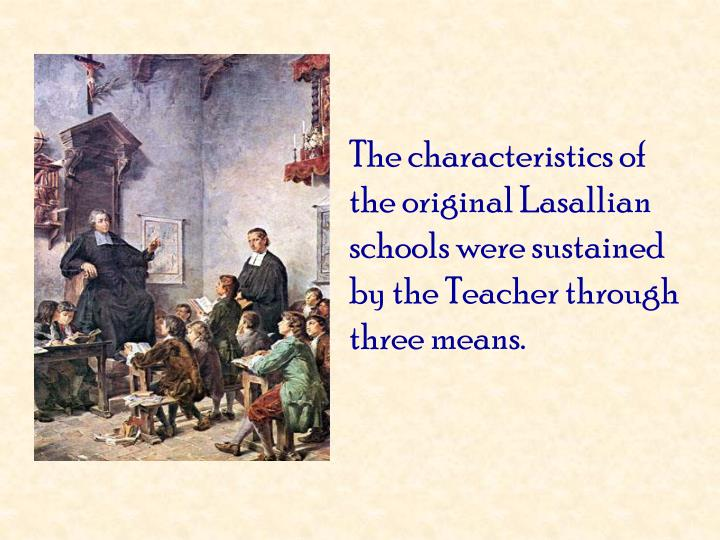 The characteristics of the original Lasallian schools were sustained by the Teacher through three means.