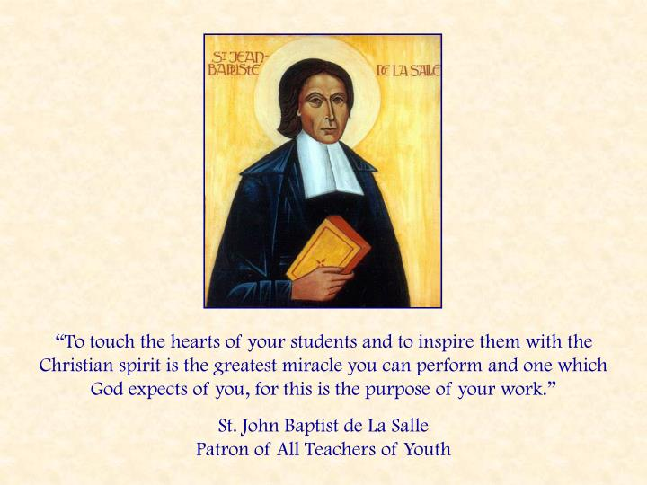 """To touch the hearts of your students and to inspire them with the Christian spirit is the greatest miracle you can perform and one which God expects of you, for this is the purpose of your work."""