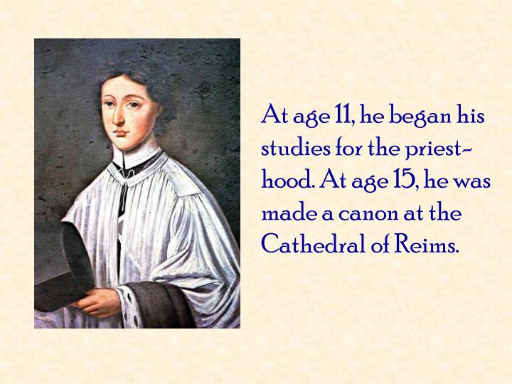 At age 11, he began his studies for the priest-hood. At age 15, he was made a canon at the Cathedral of Reims.
