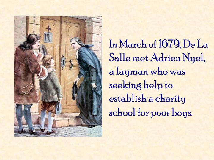 In March of 1679, De La Salle met Adrien Nyel, a layman who was seeking help to establish a charity school for poor boys.