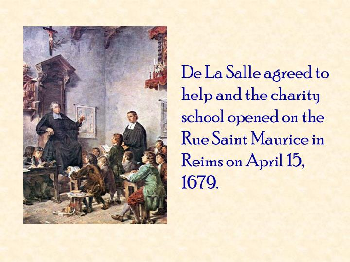 De La Salle agreed to help and the charity school opened on the Rue Saint Maurice in Reims on April 15, 1679.
