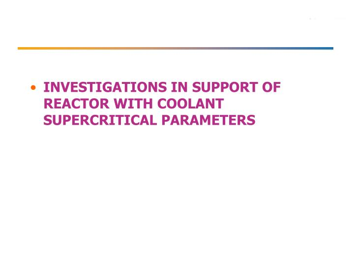 INVESTIGATIONS IN SUPPORT OF REACTOR WITH COOLANT SUPERCRITICAL PARAMETERS
