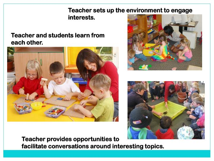 Teacher sets up the environment to engage interests.