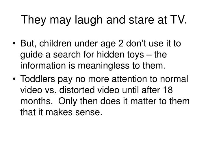 They may laugh and stare at TV.