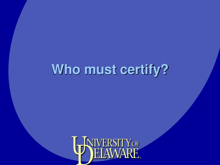 Who must certify?