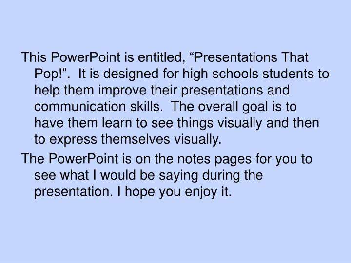 "This PowerPoint is entitled, ""Presentations That Pop!"".  It is designed for high schools student..."