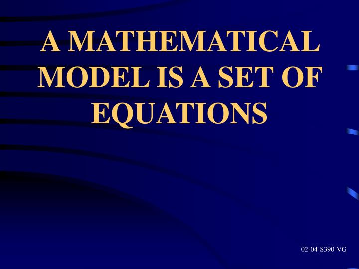 A MATHEMATICAL MODEL IS A SET OF EQUATIONS