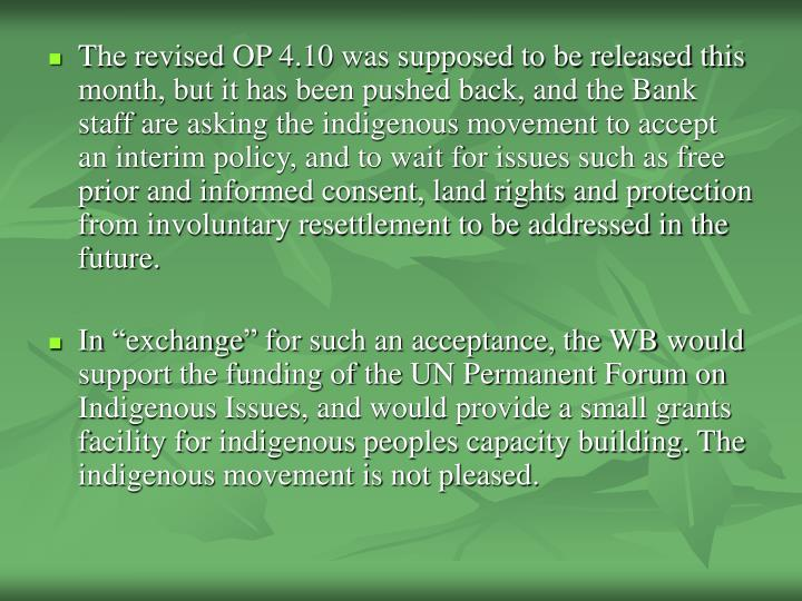 The revised OP 4.10 was supposed to be released this month, but it has been pushed back, and the Bank staff are asking the indigenous movement to accept an interim policy, and to wait for issues such as free prior and informed consent, land rights and protection from involuntary resettlement to be addressed in the future.