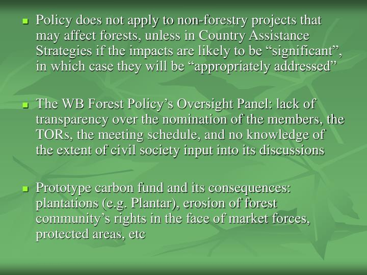 "Policy does not apply to non-forestry projects that may affect forests, unless in Country Assistance Strategies if the impacts are likely to be ""significant"", in which case they will be ""appropriately addressed"""
