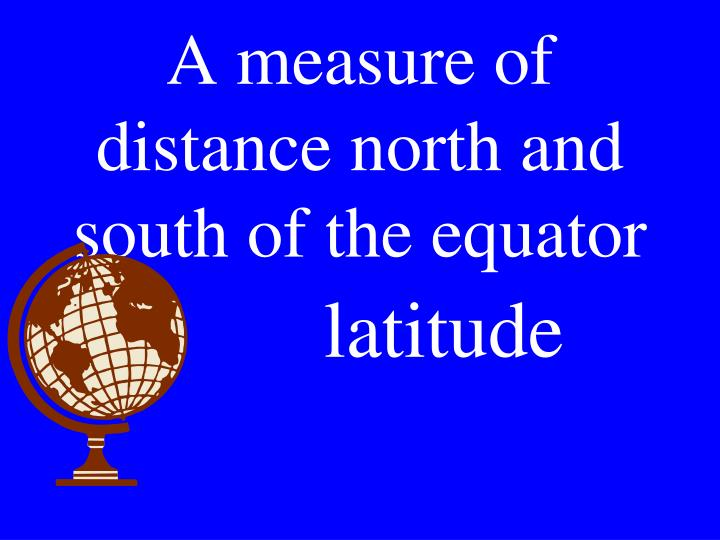 A measure of distance north and south of the equator