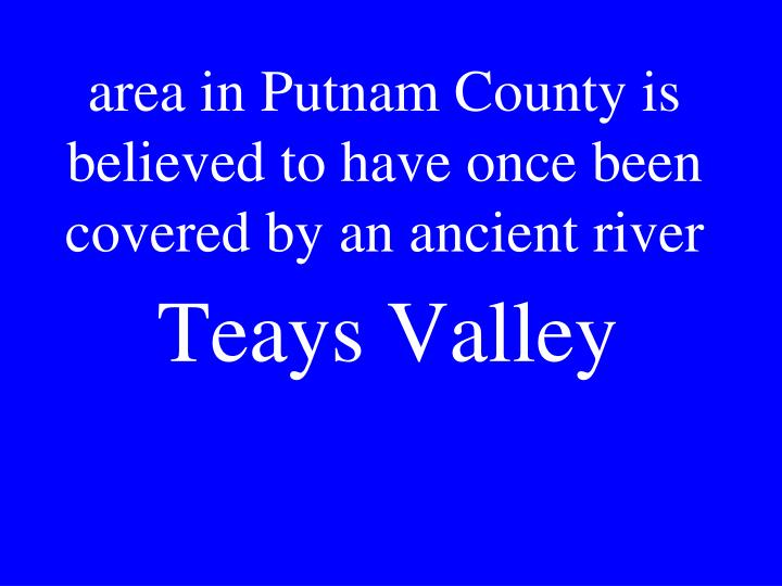 area in Putnam County is believed to have once been covered by an ancient river