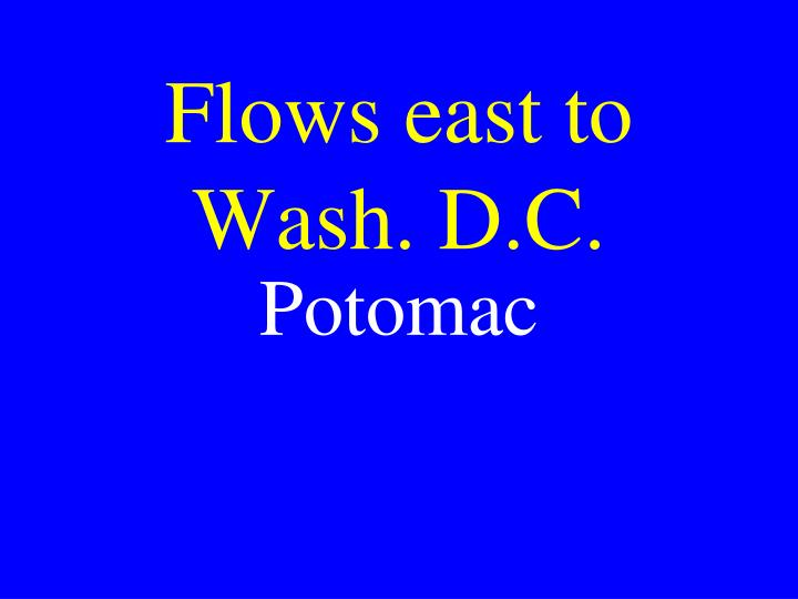 Flows east to Wash. D.C.