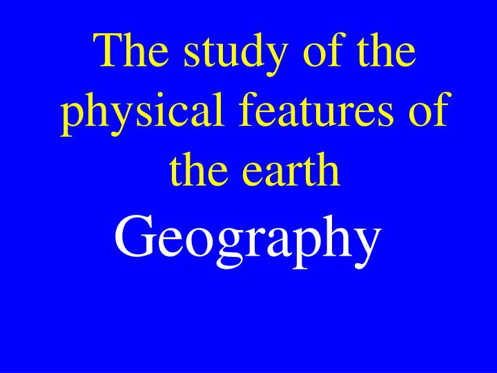 The study of the physical features of the earth