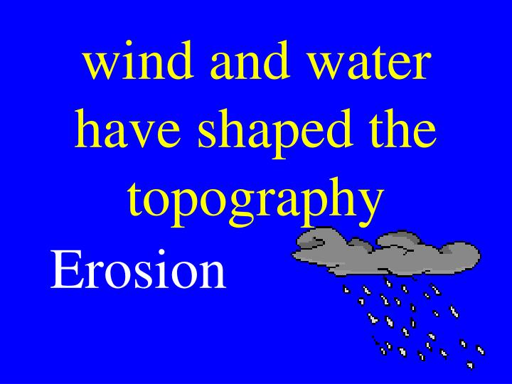 wind and water have shaped the topography