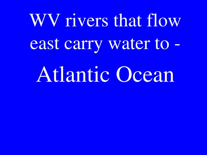 WV rivers that flow east carry water to -