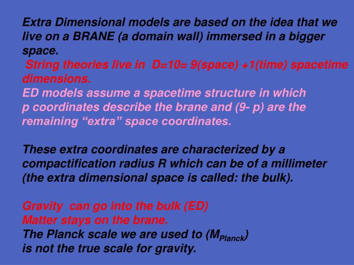 Extra Dimensional models are based on the idea that we live on a BRANE (a domain wall) immersed in a bigger space.
