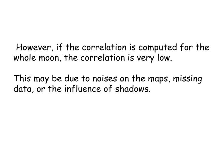 However, if the correlation is computed for the whole moon, the correlation is very low.