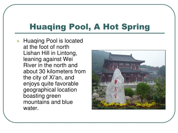 Huaqing Pool is located at the foot of north Lishan Hill in Lintong, leaning against Wei River in the north and about 30 kilometers from the city of Xi'an, and enjoys quite favorable geographical location boasting green mountains and blue water.
