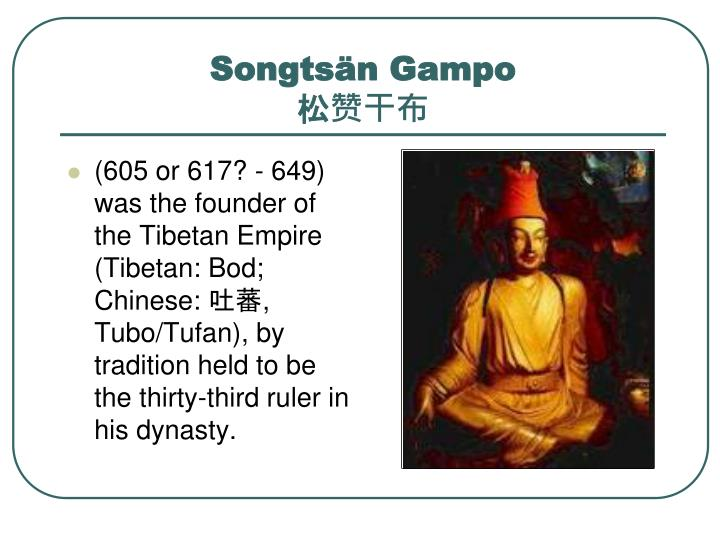 (605 or 617? - 649) was the founder of the Tibetan Empire (Tibetan: Bod; Chinese: 吐蕃, Tubo/Tufan), by tradition held to be the thirty-third ruler in his dynasty.