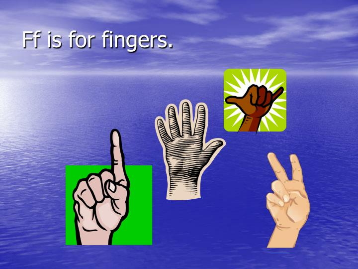 Ff is for fingers.