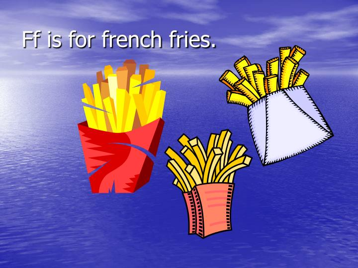 Ff is for french fries.