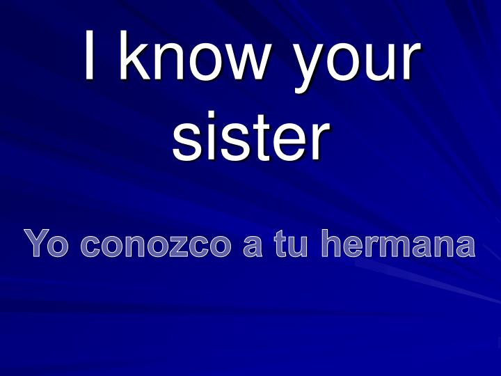 I know your sister