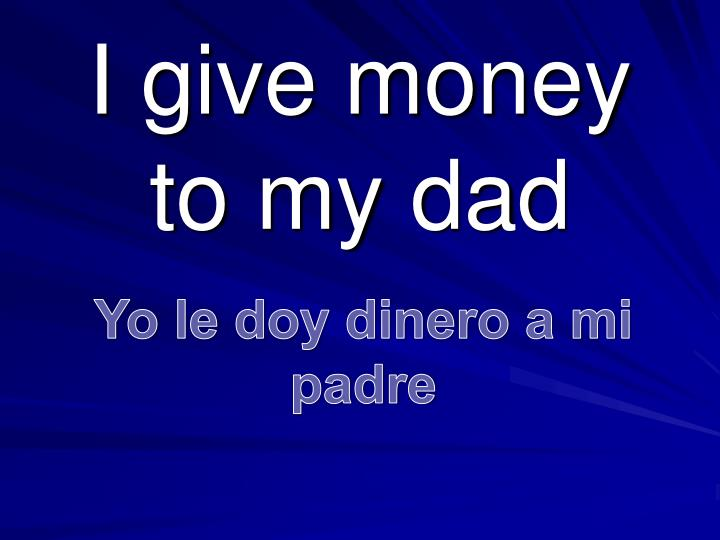 I give money to my dad