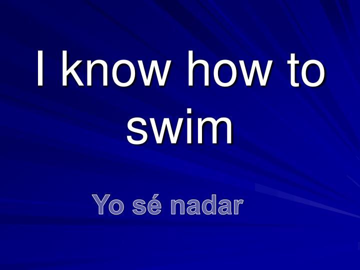 I know how to swim