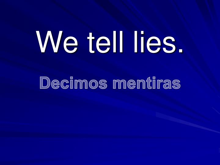 We tell lies.