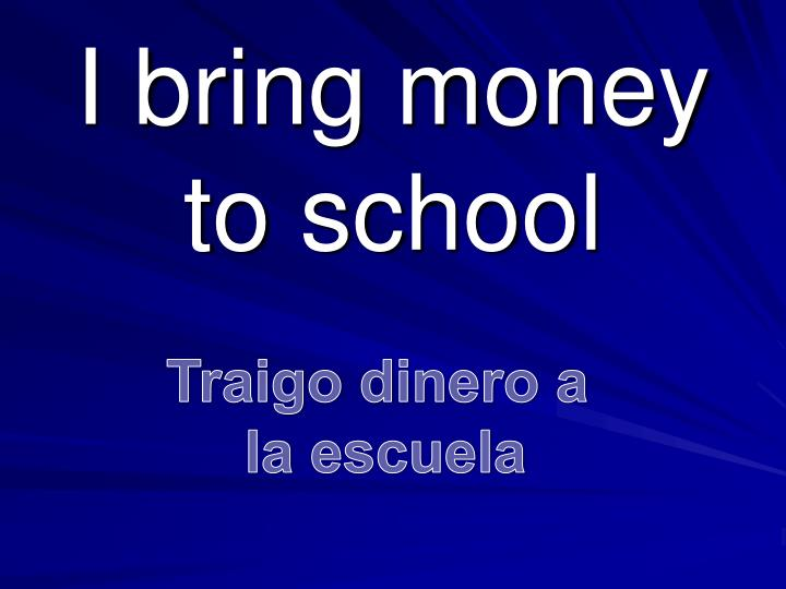 I bring money to school